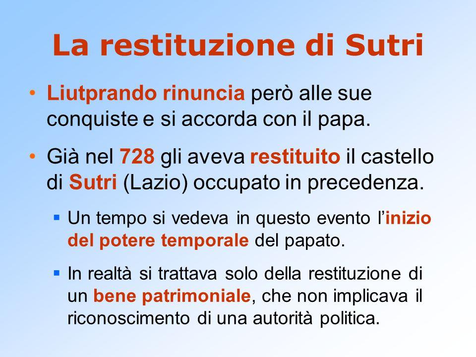 La restituzione di Sutri Liutprando rinuncia però alle sue conquiste e si accorda con il papa. Già nel 728 gli aveva restituito il castello di Sutri (