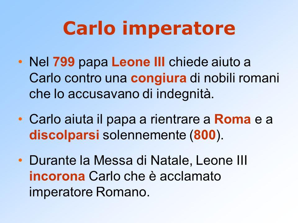 Carlo imperatore Nel 799 papa Leone III chiede aiuto a Carlo contro una congiura di nobili romani che lo accusavano di indegnità. Carlo aiuta il papa