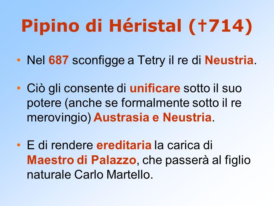 Pipino di Héristal (  714) Nel 687 sconfigge a Tetry il re di Neustria. Ciò gli consente di unificare sotto il suo potere (anche se formalmente sotto