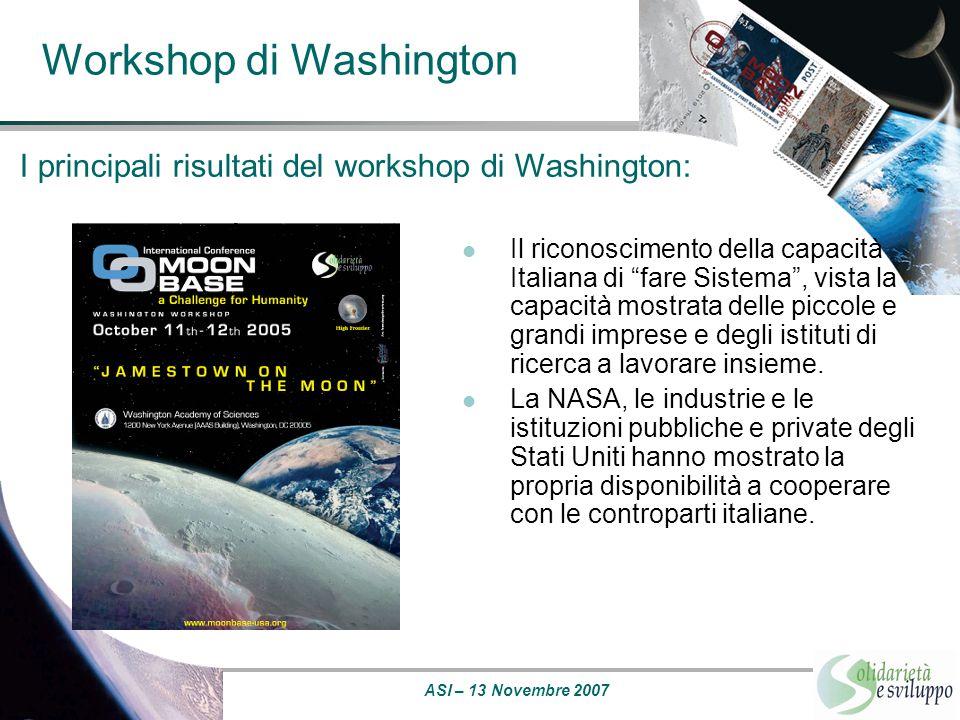 ASI – 13 Novembre 2007 Workshop di Mosca - Star City Principali risultati acquisiti: La necessità di avviare delle missioni preliminari sulla Luna, possibilmente unificando gli sforzi che le diverse nazioni stanno operando.
