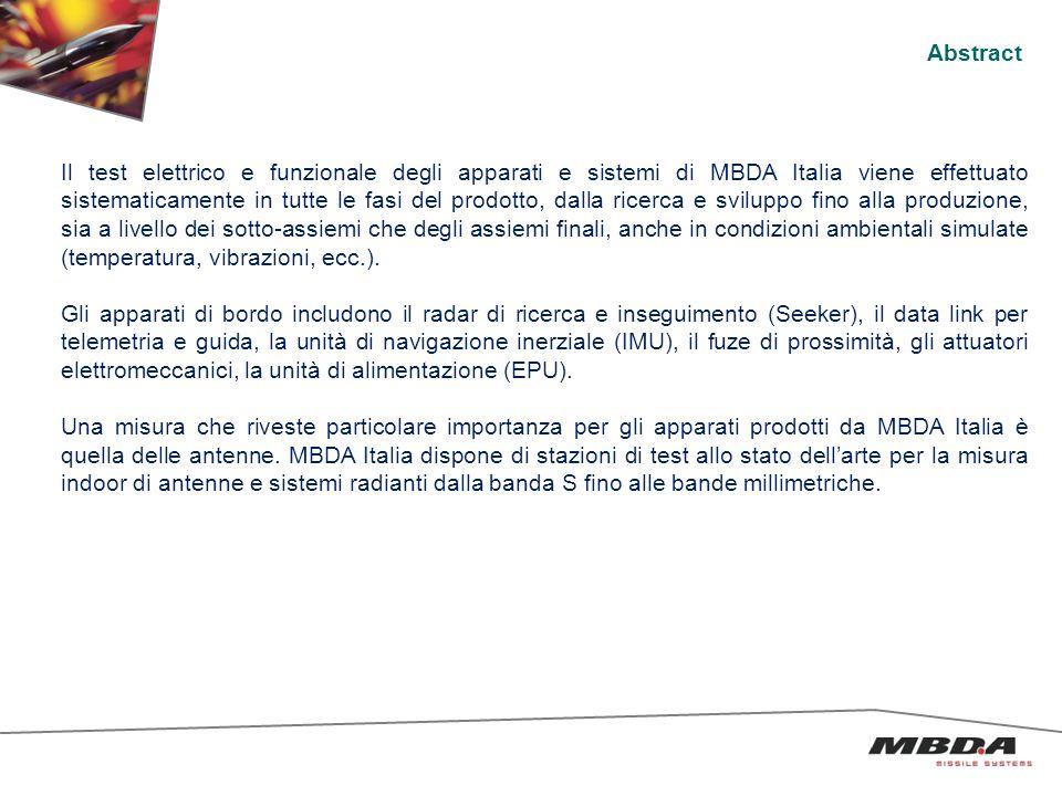 Abstract Il test elettrico e funzionale degli apparati e sistemi di MBDA Italia viene effettuato sistematicamente in tutte le fasi del prodotto, dalla ricerca e sviluppo fino alla produzione, sia a livello dei sotto-assiemi che degli assiemi finali, anche in condizioni ambientali simulate (temperatura, vibrazioni, ecc.).