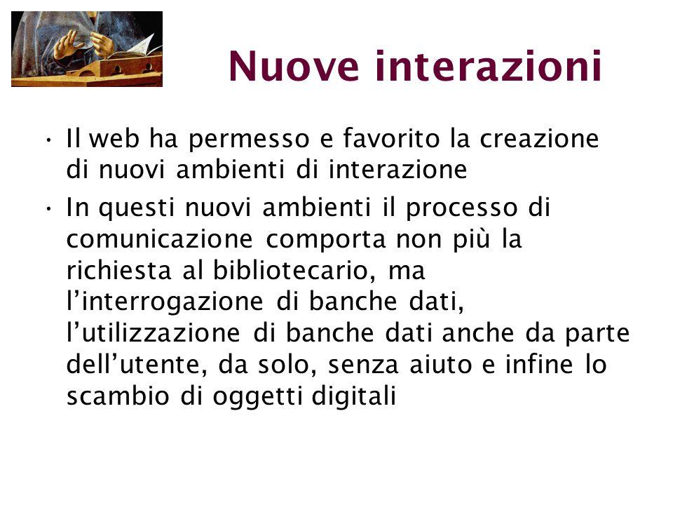 Nuove interazioni Il web ha permesso e favorito la creazione di nuovi ambienti di interazione In questi nuovi ambienti il processo di comunicazione comporta non più la richiesta al bibliotecario, ma l'interrogazione di banche dati, l'utilizzazione di banche dati anche da parte dell'utente, da solo, senza aiuto e infine lo scambio di oggetti digitali