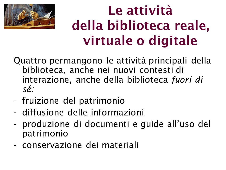 Le attività della biblioteca reale, virtuale o digitale Quattro permangono le attività principali della biblioteca, anche nei nuovi contesti di interazione, anche della biblioteca fuori di sé: -fruizione del patrimonio -diffusione delle informazioni -produzione di documenti e guide all'uso del patrimonio -conservazione dei materiali