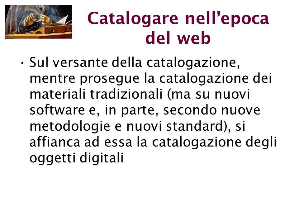 Catalogare nell'epoca del web Sul versante della catalogazione, mentre prosegue la catalogazione dei materiali tradizionali (ma su nuovi software e, in parte, secondo nuove metodologie e nuovi standard), si affianca ad essa la catalogazione degli oggetti digitali