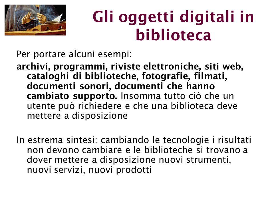 Gli oggetti digitali in biblioteca Per portare alcuni esempi: archivi, programmi, riviste elettroniche, siti web, cataloghi di biblioteche, fotografie, filmati, documenti sonori, documenti che hanno cambiato supporto.