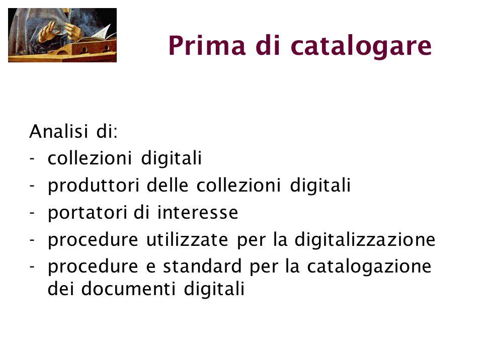 Prima di catalogare Analisi di: -collezioni digitali -produttori delle collezioni digitali -portatori di interesse -procedure utilizzate per la digitalizzazione -procedure e standard per la catalogazione dei documenti digitali