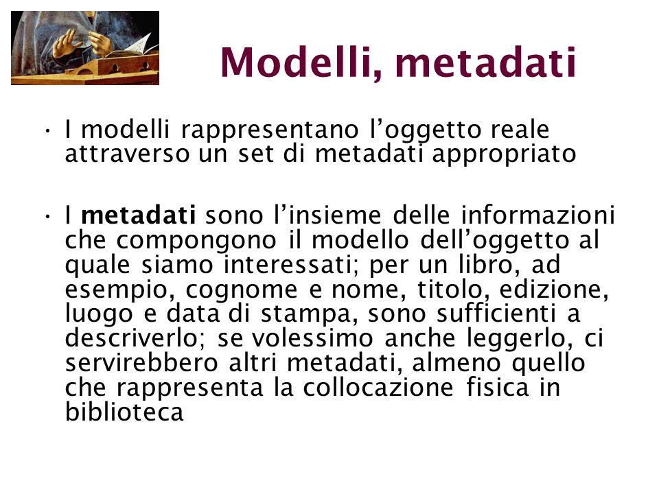 Modelli, metadati I modelli rappresentano l'oggetto reale attraverso un set di metadati appropriato I metadati sono l'insieme delle informazioni che compongono il modello dell'oggetto al quale siamo interessati; per un libro, ad esempio, cognome e nome, titolo, edizione, luogo e data di stampa, sono sufficienti a descriverlo; se volessimo anche leggerlo, ci servirebbero altri metadati, almeno quello che rappresenta la collocazione fisica in biblioteca