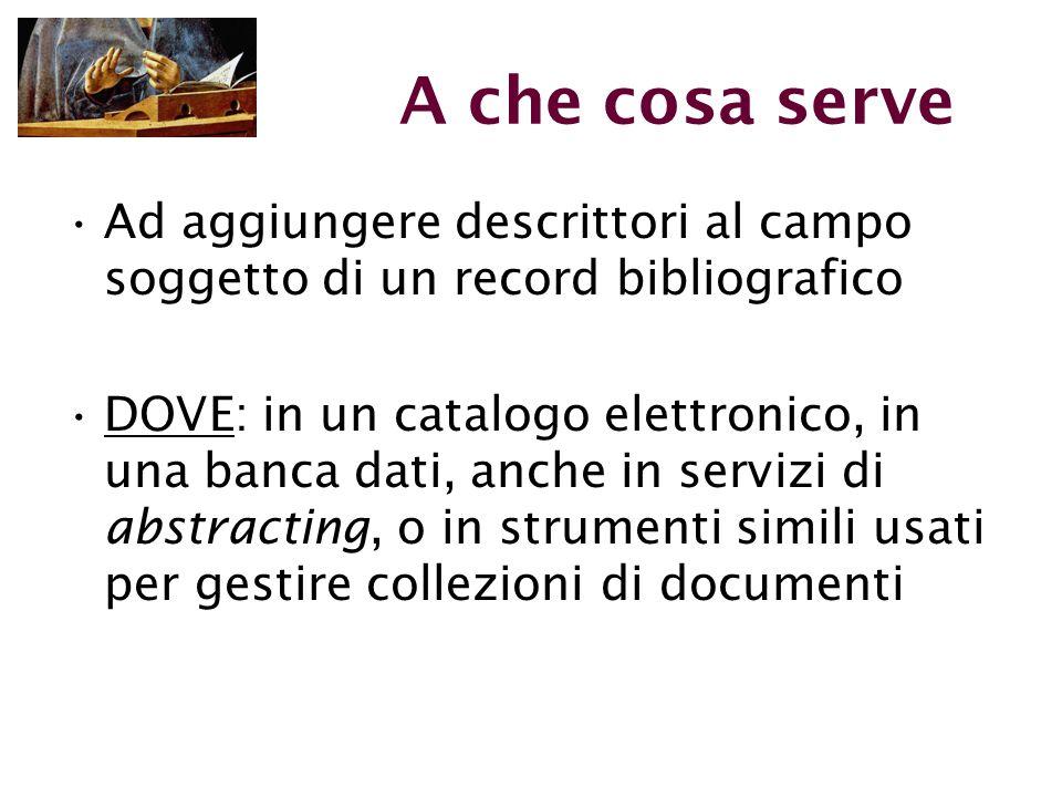 A che cosa serve Ad aggiungere descrittori al campo soggetto di un record bibliografico DOVE: in un catalogo elettronico, in una banca dati, anche in servizi di abstracting, o in strumenti simili usati per gestire collezioni di documenti