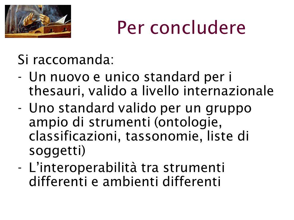 Per concludere Si raccomanda: -Un nuovo e unico standard per i thesauri, valido a livello internazionale -Uno standard valido per un gruppo ampio di strumenti (ontologie, classificazioni, tassonomie, liste di soggetti) -L'interoperabilità tra strumenti differenti e ambienti differenti