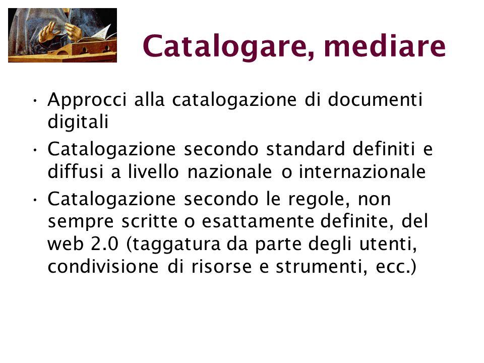 Catalogare, mediare Approcci alla catalogazione di documenti digitali Catalogazione secondo standard definiti e diffusi a livello nazionale o internazionale Catalogazione secondo le regole, non sempre scritte o esattamente definite, del web 2.0 (taggatura da parte degli utenti, condivisione di risorse e strumenti, ecc.)