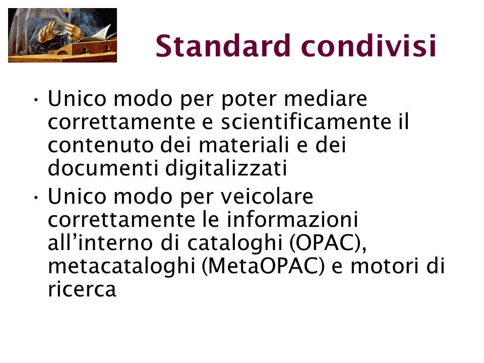Standard condivisi Unico modo per poter mediare correttamente e scientificamente il contenuto dei materiali e dei documenti digitalizzati Unico modo per veicolare correttamente le informazioni all'interno di cataloghi (OPAC), metacataloghi (MetaOPAC) e motori di ricerca