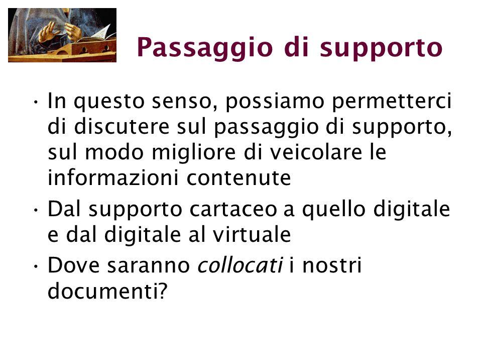 Passaggio di supporto In questo senso, possiamo permetterci di discutere sul passaggio di supporto, sul modo migliore di veicolare le informazioni contenute Dal supporto cartaceo a quello digitale e dal digitale al virtuale Dove saranno collocati i nostri documenti