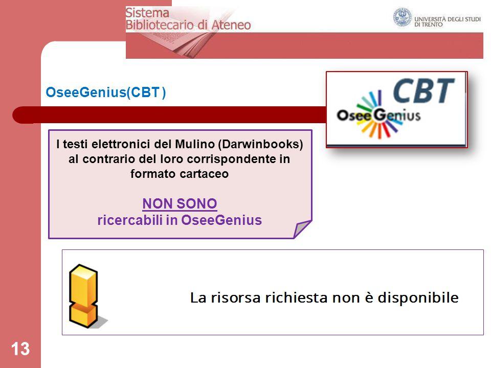 13 OseeGenius(CBT ) 13 I testi elettronici del Mulino (Darwinbooks) al contrario del loro corrispondente in formato cartaceo NON SONO ricercabili in O