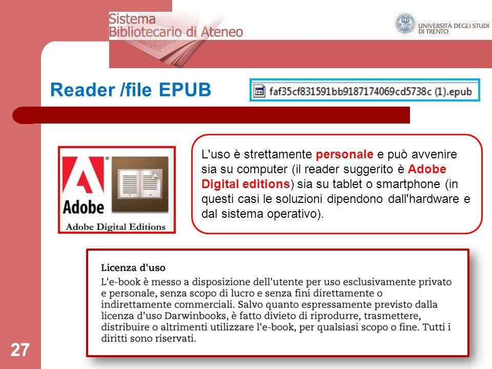 27 Reader /file EPUB L uso è strettamente personale e può avvenire sia su computer (il reader suggerito è Adobe Digital editions) sia su tablet o smartphone (in questi casi le soluzioni dipendono dall hardware e dal sistema operativo).