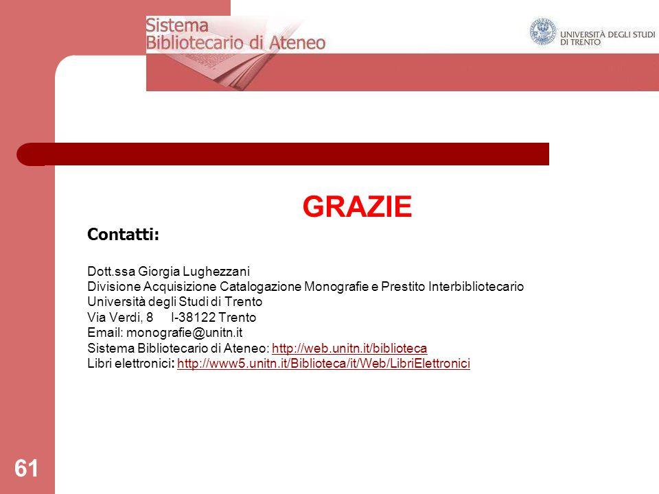 61 GRAZIE Contatti: Dott.ssa Giorgia Lughezzani Divisione Acquisizione Catalogazione Monografie e Prestito Interbibliotecario Università degli Studi di Trento Via Verdi, 8 I-38122 Trento Email: monografie@unitn.it Sistema Bibliotecario di Ateneo: http://web.unitn.it/bibliotecahttp://web.unitn.it/biblioteca Libri elettronici: http://www5.unitn.it/Biblioteca/it/Web/LibriElettronicihttp://www5.unitn.it/Biblioteca/it/Web/LibriElettronici