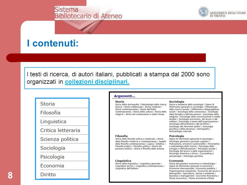 8 I contenuti: 8 I testi di ricerca, di autori italiani, pubblicati a stampa dal 2000 sono organizzati in collezioni disciplinari.