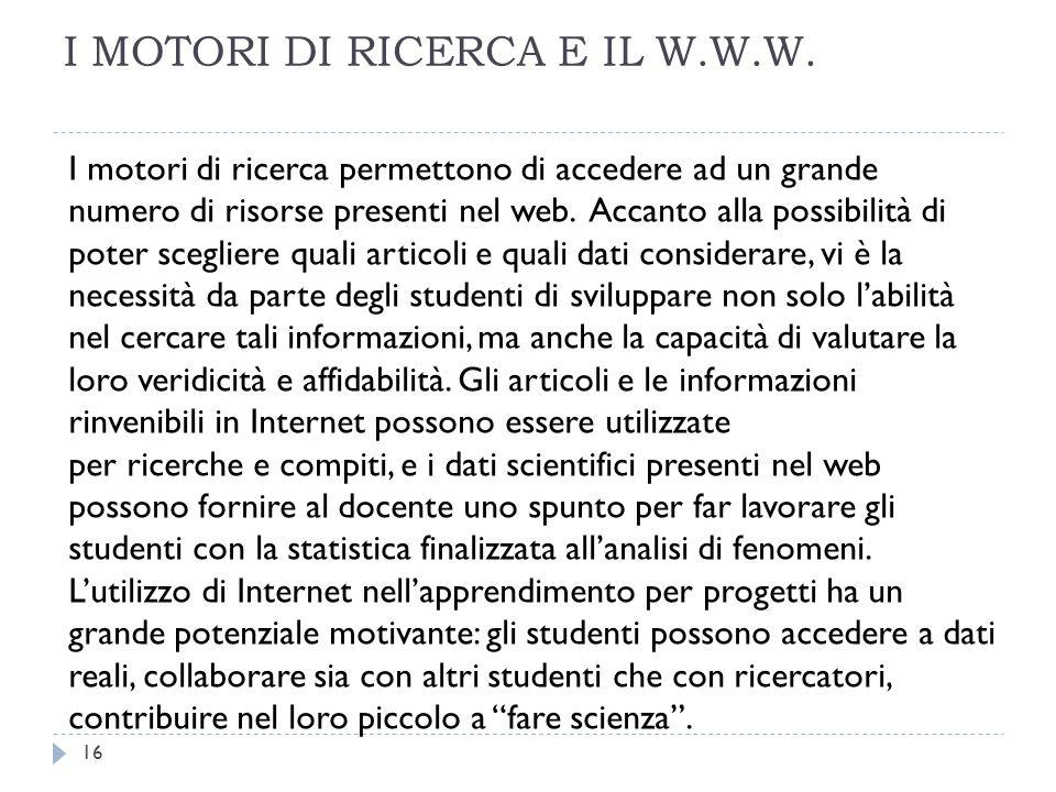 I MOTORI DI RICERCA E IL W.W.W. I motori di ricerca permettono di accedere ad un grande numero di risorse presenti nel web. Accanto alla possibilità d