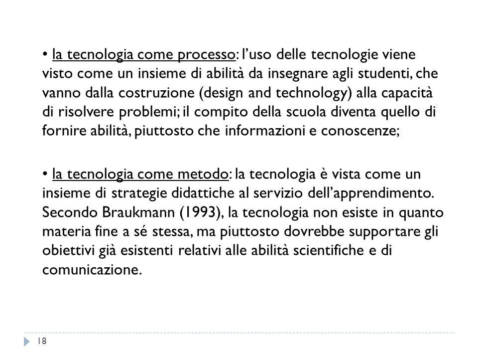 la tecnologia come processo: l'uso delle tecnologie viene visto come un insieme di abilità da insegnare agli studenti, che vanno dalla costruzione (de