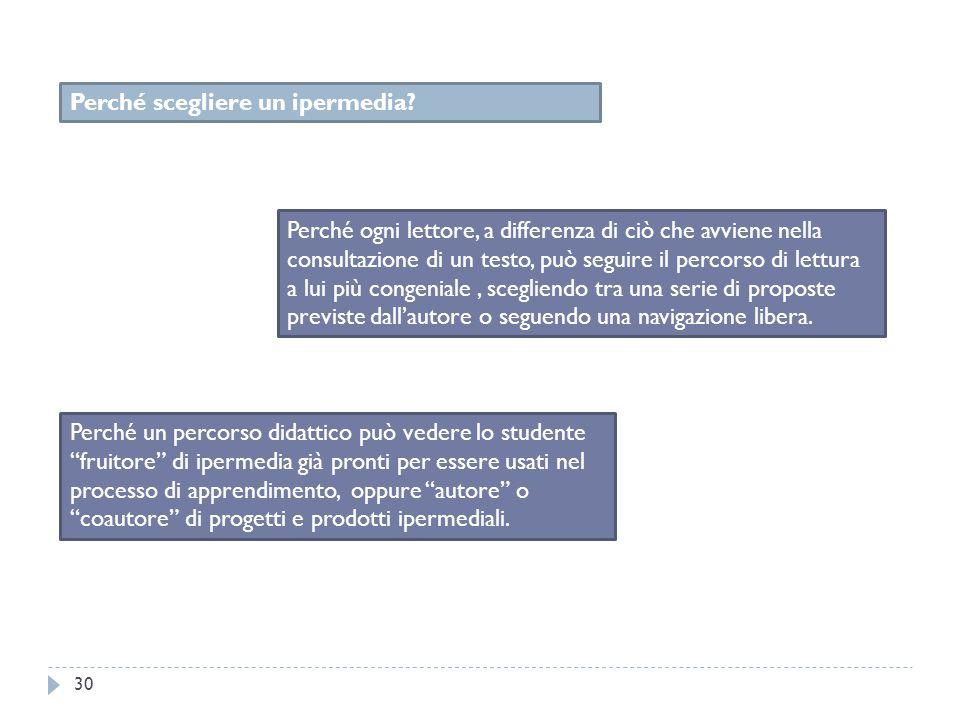 30 Perché scegliere un ipermedia? Perché ogni lettore, a differenza di ciò che avviene nella consultazione di un testo, può seguire il percorso di let