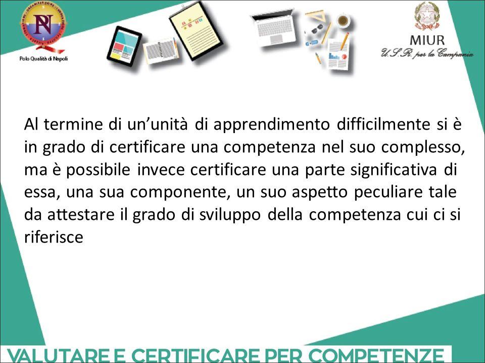Al termine di un'unità di apprendimento difficilmente si è in grado di certificare una competenza nel suo complesso, ma è possibile invece certificare