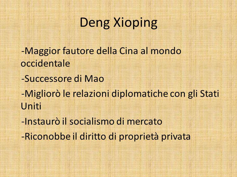 Deng Xioping -Maggior fautore della Cina al mondo occidentale -Successore di Mao -Migliorò le relazioni diplomatiche con gli Stati Uniti -Instaurò il socialismo di mercato -Riconobbe il diritto di proprietà privata