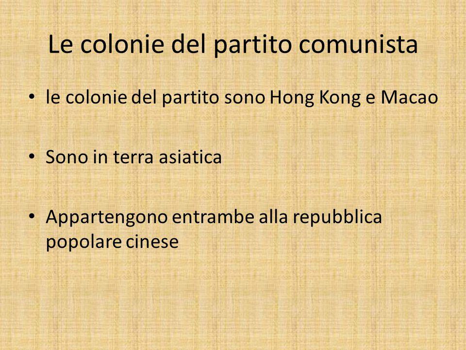 Le colonie del partito comunista le colonie del partito sono Hong Kong e Macao Sono in terra asiatica Appartengono entrambe alla repubblica popolare cinese