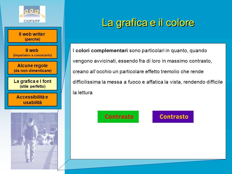 La grafica e il colore I colori complementari sono particolari in quanto, quando vengono avvicinati, essendo fra di loro in massimo contrasto, creano all'occhio un particolare effetto tremolio che rende difficilissima la messa a fuoco e affatica la vista, rendendo difficile la lettura Il web (impariamo a conoscerlo) Il web writer (perché) Alcune regole (da non dimenticare) La grafica e I font (stile perfetto) Accessibilità e usabilità