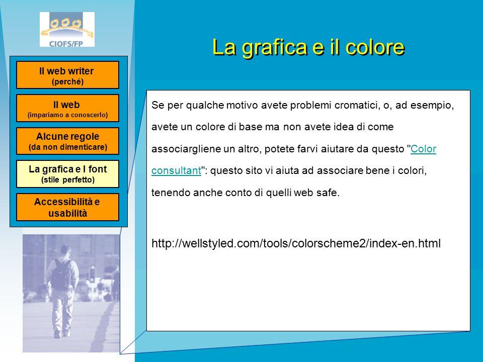 La grafica e il colore Se per qualche motivo avete problemi cromatici, o, ad esempio, avete un colore di base ma non avete idea di come associargliene un altro, potete farvi aiutare da questo Color consultant : questo sito vi aiuta ad associare bene i colori, tenendo anche conto di quelli web safe.Color consultant http://wellstyled.com/tools/colorscheme2/index-en.html Il web (impariamo a conoscerlo) Il web writer (perché) Alcune regole (da non dimenticare) La grafica e I font (stile perfetto) Accessibilità e usabilità