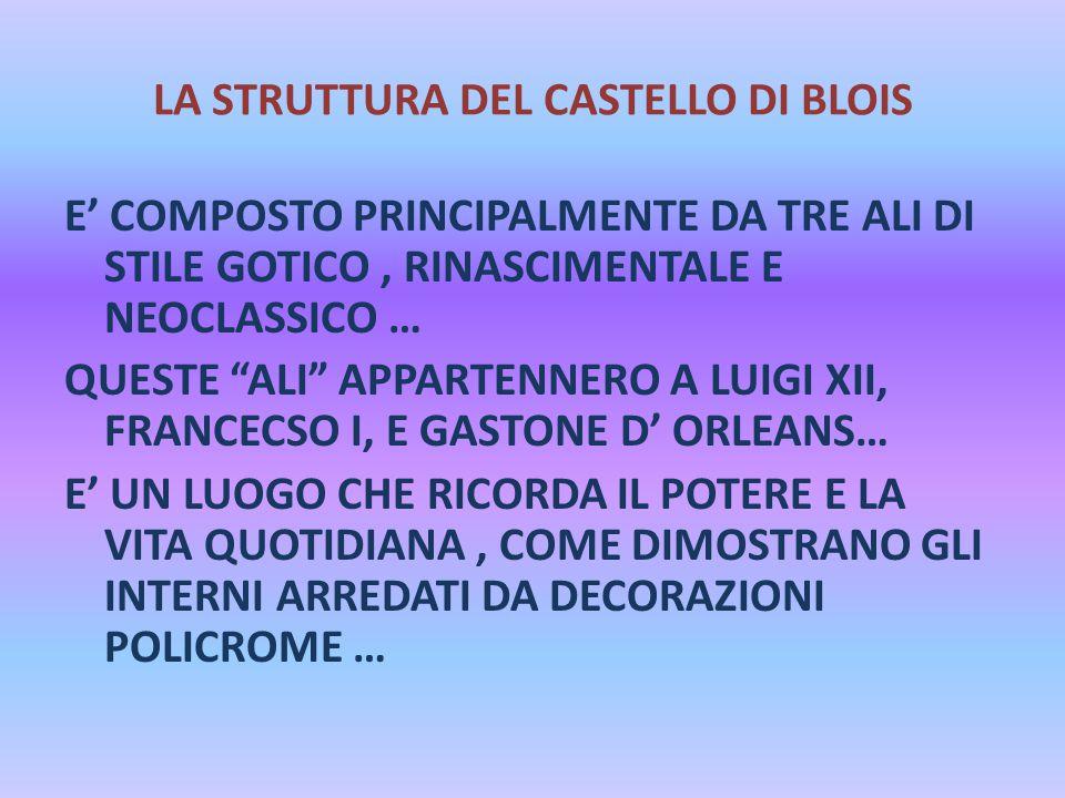 """LA STRUTTURA DEL CASTELLO DI BLOIS E' COMPOSTO PRINCIPALMENTE DA TRE ALI DI STILE GOTICO, RINASCIMENTALE E NEOCLASSICO … QUESTE """"ALI"""" APPARTENNERO A L"""