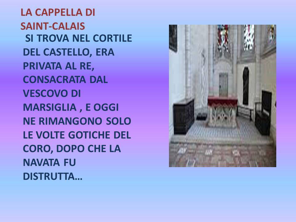 LA CAPPELLA DI SAINT-CALAIS SI TROVA NEL CORTILE DEL CASTELLO, ERA PRIVATA AL RE, CONSACRATA DAL VESCOVO DI MARSIGLIA, E OGGI NE RIMANGONO SOLO LE VOL