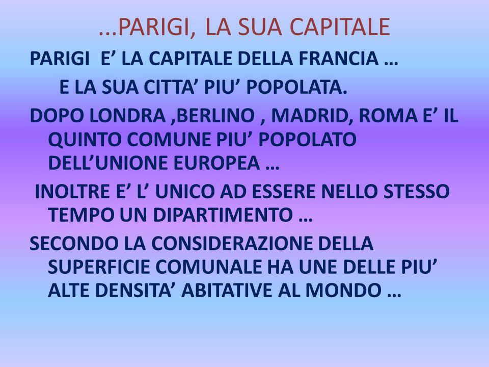 ...PARIGI, LA SUA CAPITALE PARIGI E' LA CAPITALE DELLA FRANCIA … E LA SUA CITTA' PIU' POPOLATA. DOPO LONDRA,BERLINO, MADRID, ROMA E' IL QUINTO COMUNE