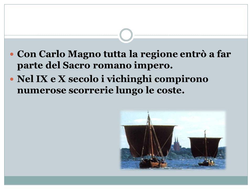 Con Carlo Magno tutta la regione entrò a far parte del Sacro romano impero. Nel IX e X secolo i vichinghi compirono numerose scorrerie lungo le coste.