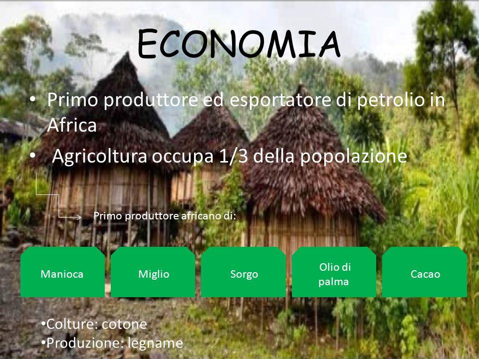 ECONOMIA Primo produttore ed esportatore di petrolio in Africa Agricoltura occupa 1/3 della popolazione Primo produttore africano di: Manioca Miglio S