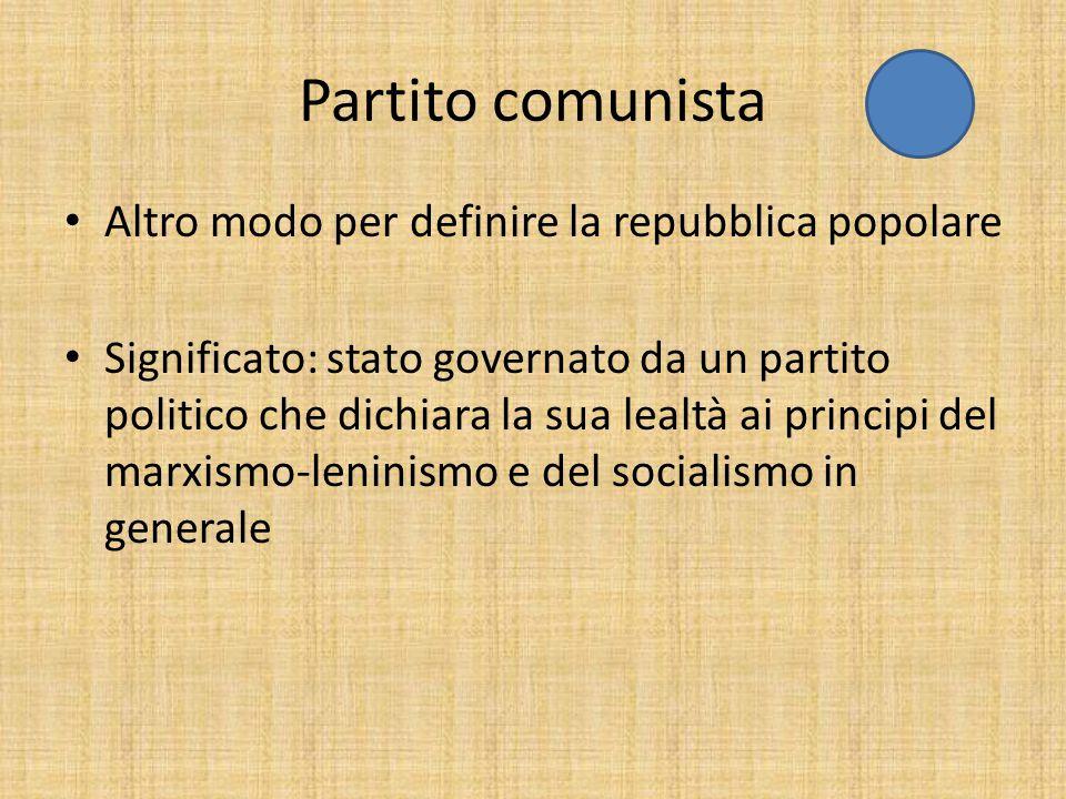 Partito comunista Altro modo per definire la repubblica popolare Significato: stato governato da un partito politico che dichiara la sua lealtà ai principi del marxismo-leninismo e del socialismo in generale