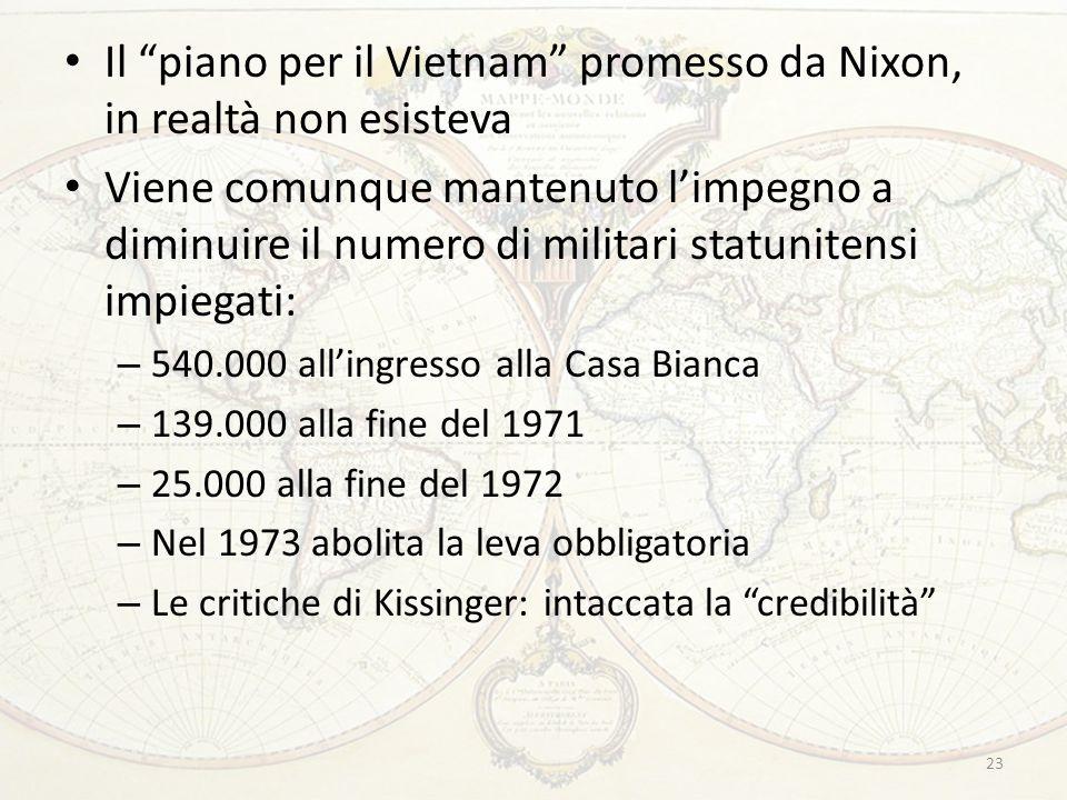 23 Il piano per il Vietnam promesso da Nixon, in realtà non esisteva Viene comunque mantenuto l'impegno a diminuire il numero di militari statunitensi impiegati: – 540.000 all'ingresso alla Casa Bianca – 139.000 alla fine del 1971 – 25.000 alla fine del 1972 – Nel 1973 abolita la leva obbligatoria – Le critiche di Kissinger: intaccata la credibilità