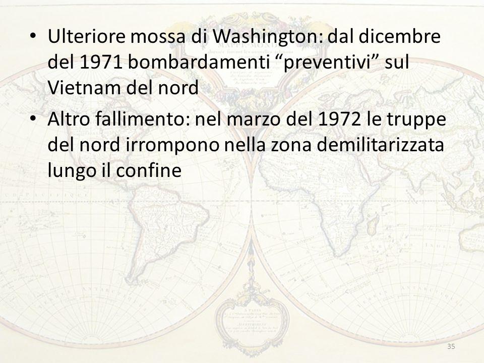 35 Ulteriore mossa di Washington: dal dicembre del 1971 bombardamenti preventivi sul Vietnam del nord Altro fallimento: nel marzo del 1972 le truppe del nord irrompono nella zona demilitarizzata lungo il confine