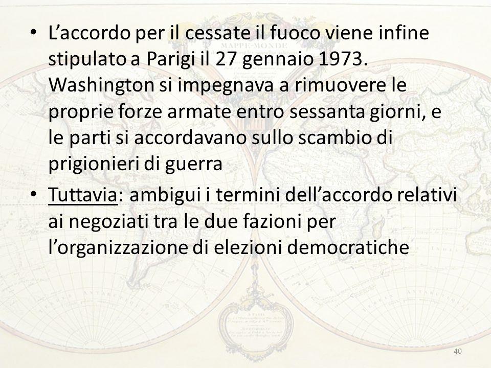 40 L'accordo per il cessate il fuoco viene infine stipulato a Parigi il 27 gennaio 1973. Washington si impegnava a rimuovere le proprie forze armate e