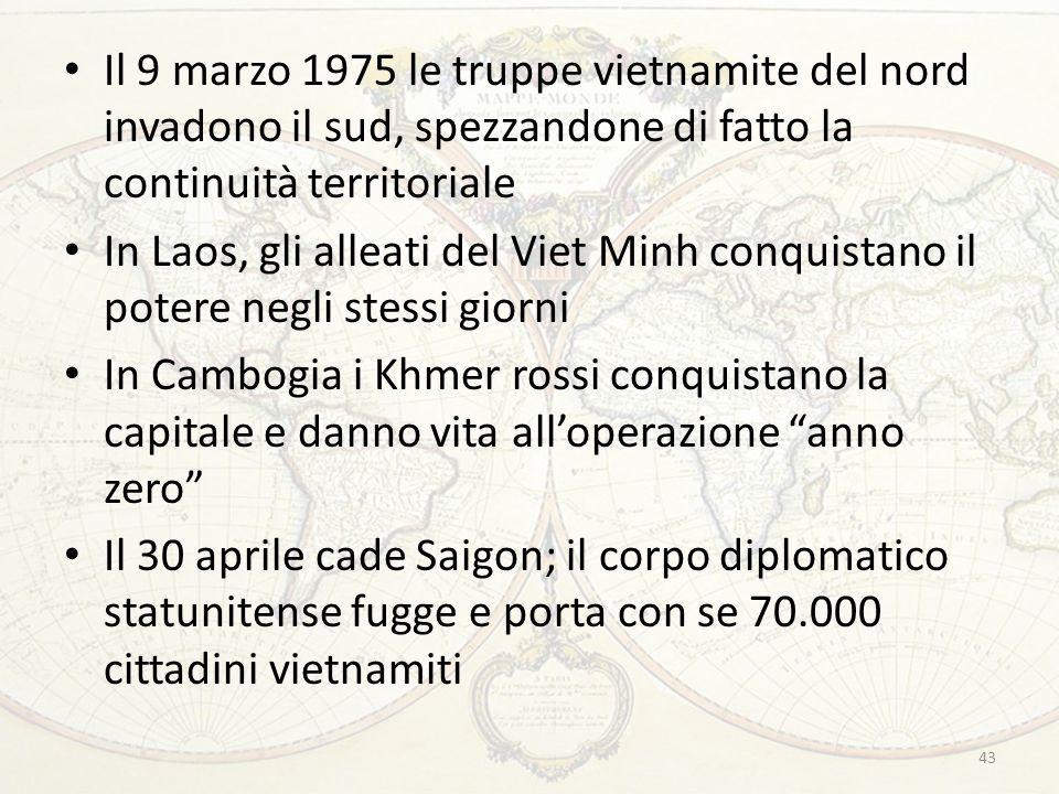 43 Il 9 marzo 1975 le truppe vietnamite del nord invadono il sud, spezzandone di fatto la continuità territoriale In Laos, gli alleati del Viet Minh conquistano il potere negli stessi giorni In Cambogia i Khmer rossi conquistano la capitale e danno vita all'operazione anno zero Il 30 aprile cade Saigon; il corpo diplomatico statunitense fugge e porta con se 70.000 cittadini vietnamiti