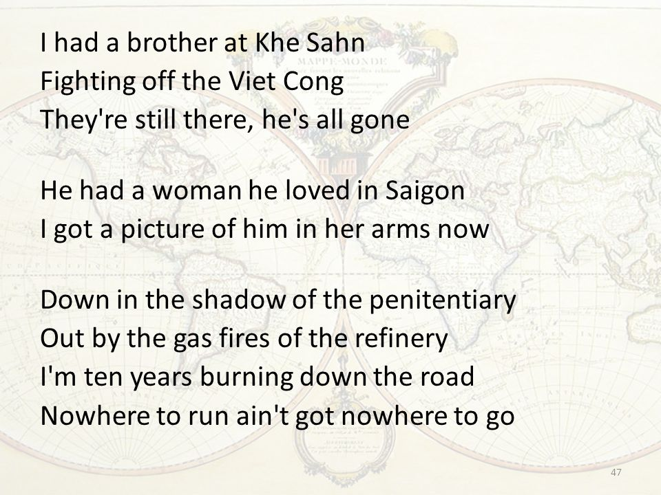 I had a brother at Khe Sahn Fighting off the Viet Cong They re still there, he s all gone He had a woman he loved in Saigon I got a picture of him in her arms now Down in the shadow of the penitentiary Out by the gas fires of the refinery I m ten years burning down the road Nowhere to run ain t got nowhere to go 47