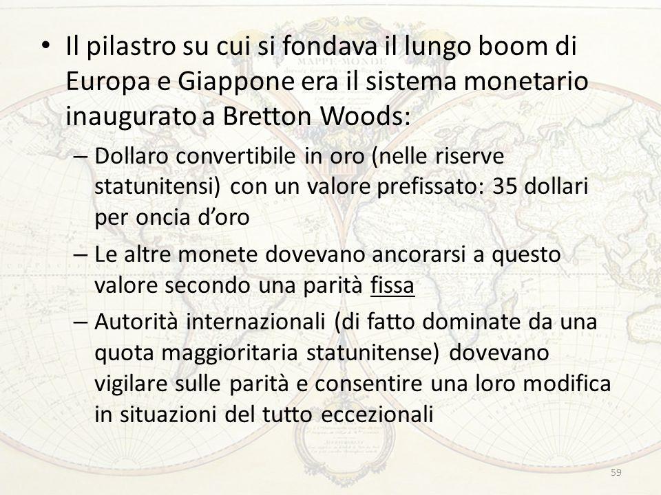 Il pilastro su cui si fondava il lungo boom di Europa e Giappone era il sistema monetario inaugurato a Bretton Woods: – Dollaro convertibile in oro (n
