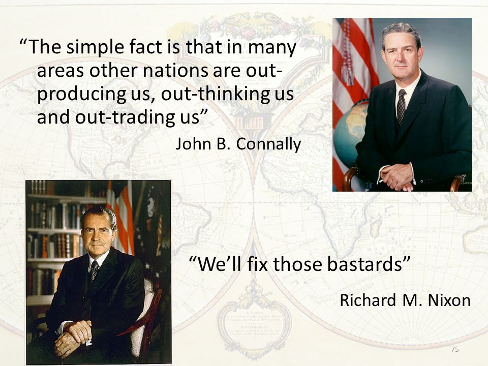 "75 ""The simple fact is that in many areas other nations are out- producing us, out-thinking us and out-trading us"" John B. Connally ""We'll fix those b"