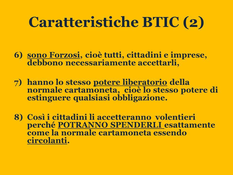 Caratteristiche BTIC (2) 6)sono Forzosi, cioè tutti, cittadini e imprese, debbono necessariamente accettarli, 7)hanno lo stesso potere liberatorio della normale cartamoneta, cioè lo stesso potere di estinguere qualsiasi obbligazione.