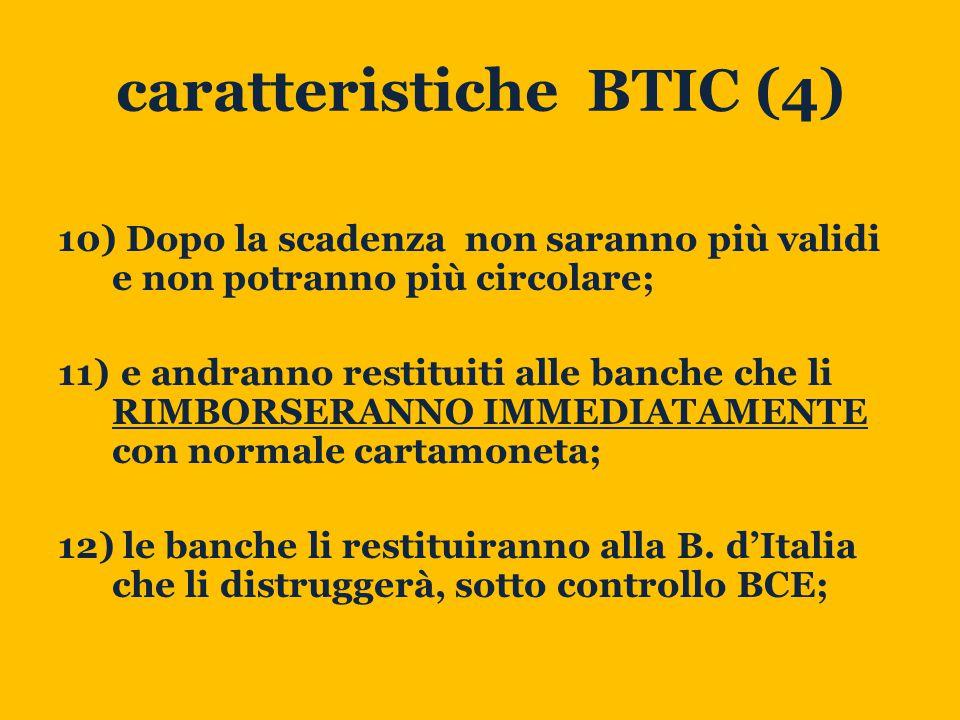 caratteristiche BTIC (4) 10) Dopo la scadenza non saranno più validi e non potranno più circolare; 11) e andranno restituiti alle banche che li RIMBORSERANNO IMMEDIATAMENTE con normale cartamoneta; 12) le banche li restituiranno alla B.