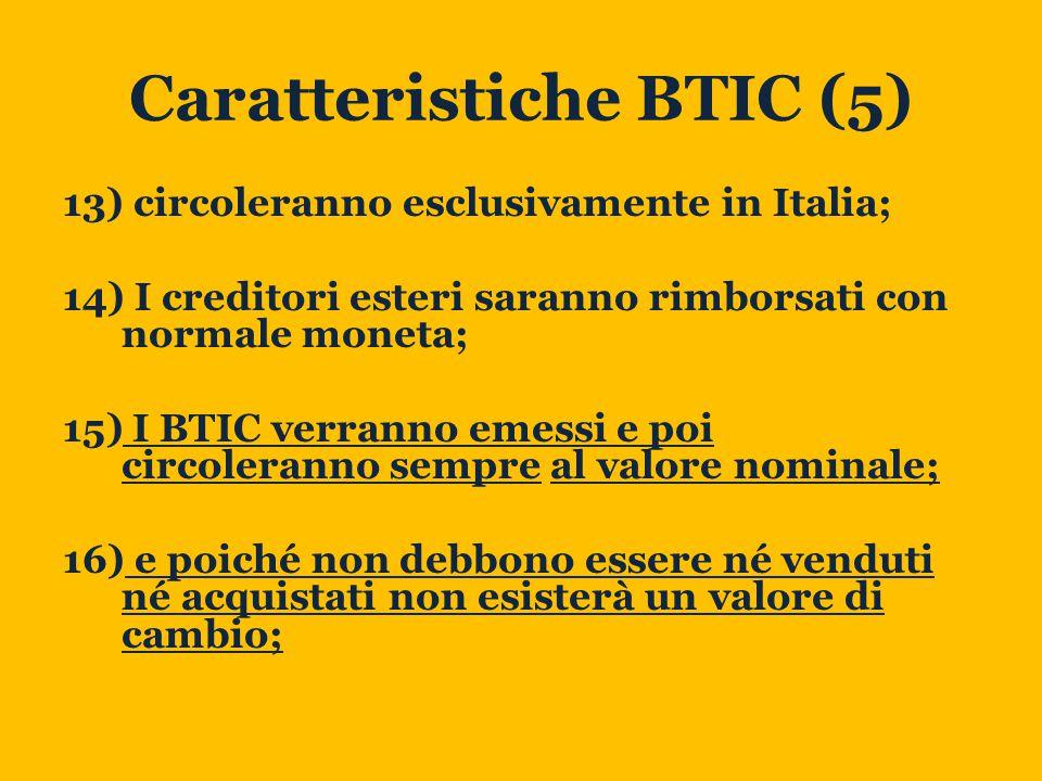 Caratteristiche BTIC (5) 13) circoleranno esclusivamente in Italia; 14) I creditori esteri saranno rimborsati con normale moneta; 15) I BTIC verranno emessi e poi circoleranno sempre al valore nominale; 16) e poiché non debbono essere né venduti né acquistati non esisterà un valore di cambio;