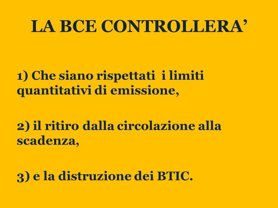 LA BCE CONTROLLERA' 1) Che siano rispettati i limiti quantitativi di emissione, 2) il ritiro dalla circolazione alla scadenza, 3) e la distruzione dei BTIC.