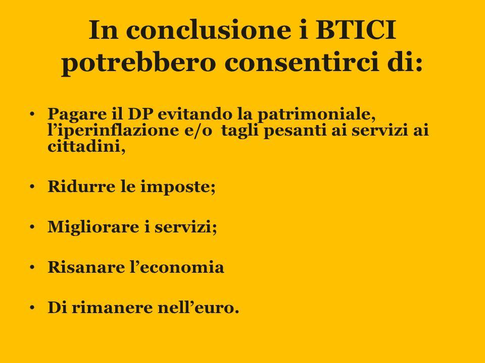 In conclusione i BTICI potrebbero consentirci di: Pagare il DP evitando la patrimoniale, l'iperinflazione e/o tagli pesanti ai servizi ai cittadini, Ridurre le imposte; Migliorare i servizi; Risanare l'economia Di rimanere nell'euro.