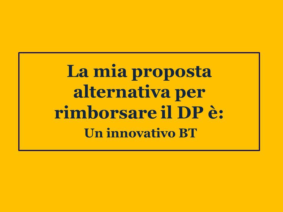 La mia proposta alternativa per rimborsare il DP è: Un innovativo BT