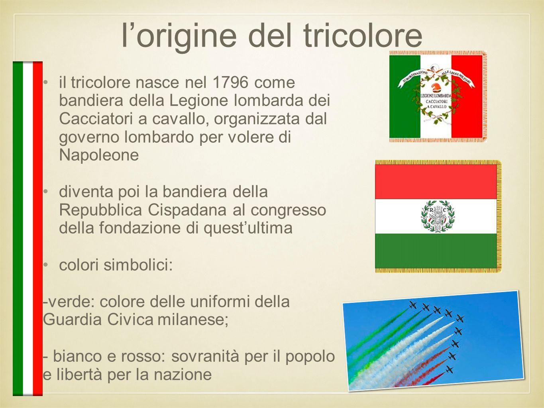 l'origine del tricolore il tricolore nasce nel 1796 come bandiera della Legione lombarda dei Cacciatori a cavallo, organizzata dal governo lombardo pe
