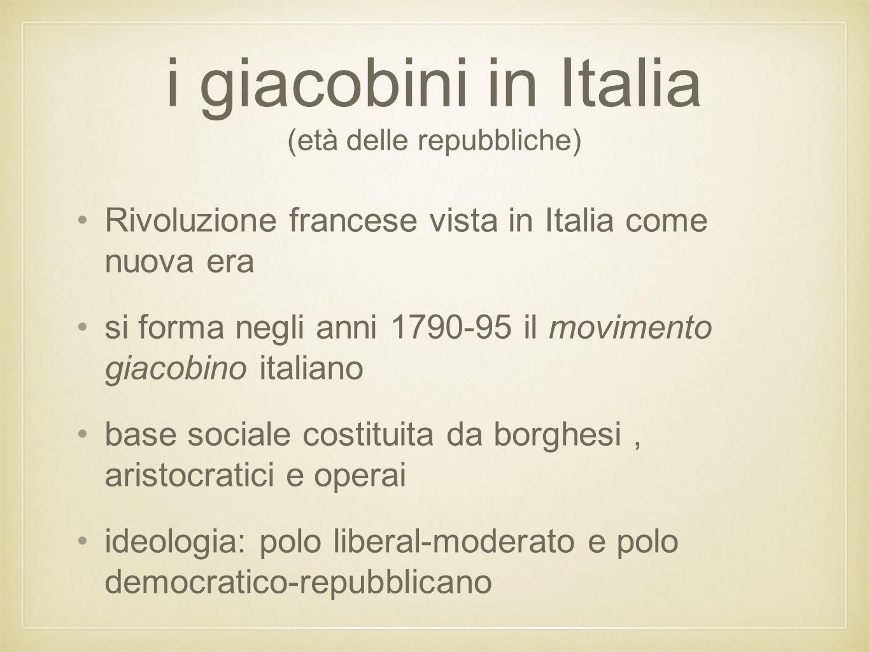 i giacobini in Italia (età delle repubbliche) Rivoluzione francese vista in Italia come nuova era si forma negli anni 1790-95 il movimento giacobino i