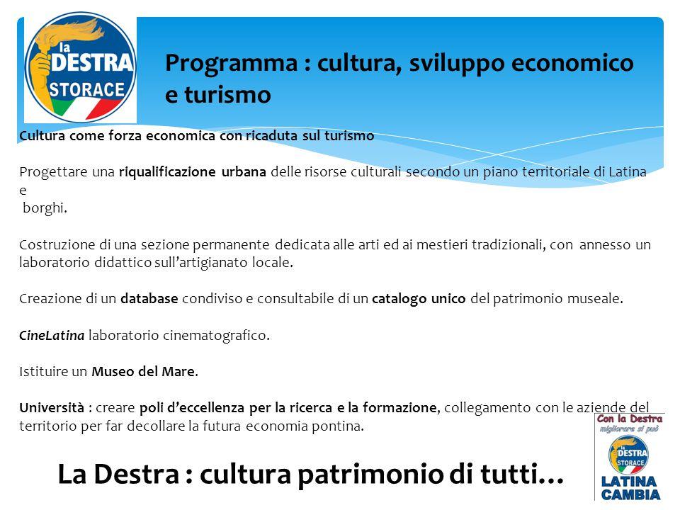 La Destra : cultura patrimonio di tutti… Programma : cultura, sviluppo economico e turismo Cultura come forza economica con ricaduta sul turismo Progettare una riqualificazione urbana delle risorse culturali secondo un piano territoriale di Latina e borghi.